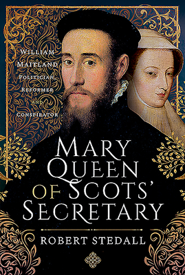 Mary Queen of Scots' Secretary: William Maitland - Politician, Reformer and Conspirator cover