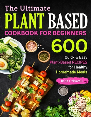 The Ultimate Plant Based Cookbook For Beginners: 600 Quick & Easy Plant-Based RECIPES for Healthy Homemade Meals (Vegan Cookbook #1) Cover Image