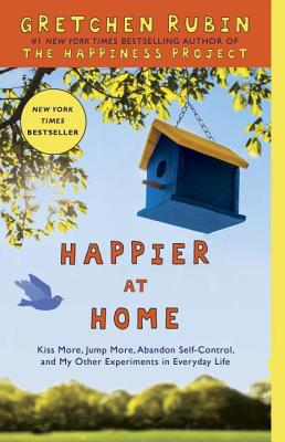 Happier at Home: Kiss More, Jump More, Abandon Self-Control, and My Other Experiments in Everyday Life Cover Image