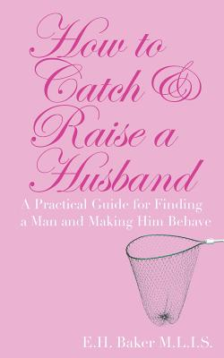 How To Catch & Raise A Husband: A Practical Guide for Finding a Man and Making Him Behave Cover Image