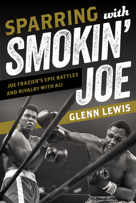 Sparring with Smokin' Joe: Joe Frazier's Epic Battles and Rivalry with Ali Cover Image