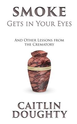 Smoke Gets in Your Eyes: And Other Lessons from the Crematory Cover Image