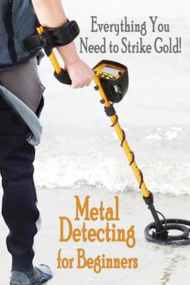 Metal Detecting for Beginners: Everthing You Need to Strike Gold!: Gift Ideas for Holiday Cover Image