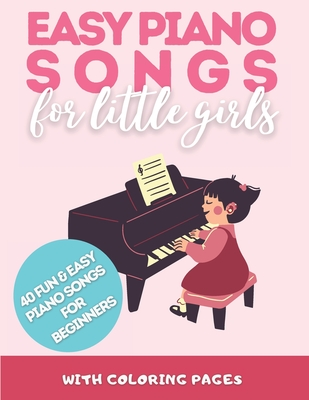 Easy Piano Songs for Little Girls: 40 Fun and Easy Piano Songs For Beginners Cover Image