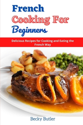 French Cooking for Beginners: Delicious Recipes for Cooking and Eating the French Way Cover Image