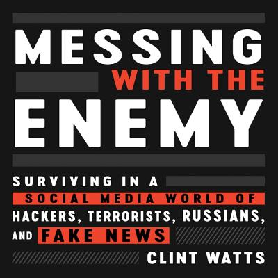 Messing with the Enemy: Surviving in a Social Media World of Hackers, Terrorists, Russians, and Fake News Cover Image