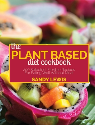 The Plant Based Diet Cookbook: 200 Selected, Flexible Recipes For Eating Well Without Meat Cover Image