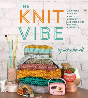 The Knit Vibe: A Knitter's Guide to Creativity, Community, and Well-being for Mind, Body & Soul Cover Image