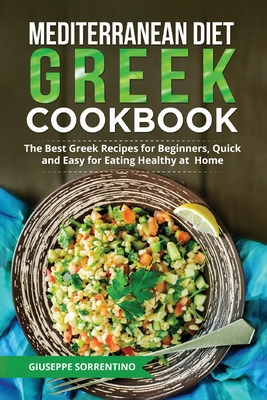Mediterranean Diet Greek Cookbook: The Best Greek Recipes for Beginners, Quick and Easy for Eating Healthy at Home Cover Image