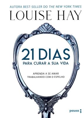 21 Dias Para Curar Sua Vida - Aprenda A Se Amar Trabalhando Com O Espelho Cover Image