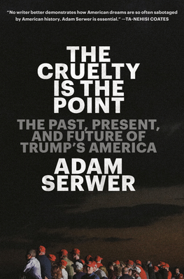 The Cruelty Is the Point: The Past, Present, and Future of Trump's America Cover Image