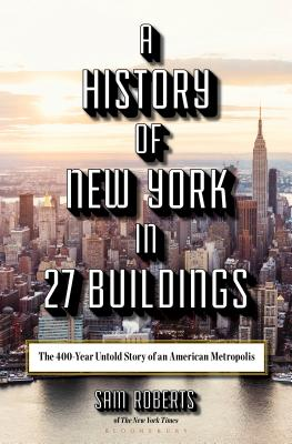 A History of New York in 27 Buildings: The 400-Year Untold Story of an American Metropolis Cover Image