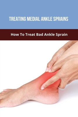 Treating Medial Ankle Sprains: How To Treat Bad Ankle Sprain: Treating Ankle Sprains Fast Cover Image