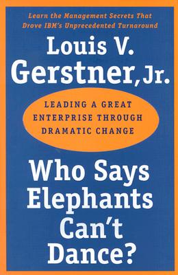 Who Says Elephants Can't Dance?: Leading a Great Enterprise through Dramatic Change Cover Image
