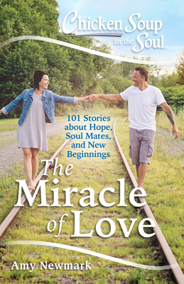 Chicken Soup for the Soul: The Miracle of Love: 101 Stories about Hope, Soul Mates and New Beginnings Cover Image