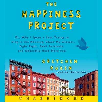 The Happiness Project: Or, Why I Spent a Year Trying to Sing in the Morning, Clean My Closets, Fight Right, Read Aristotle, and Generally Hav Cover Image