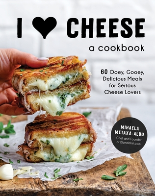 I Heart Cheese: A Cookbook: 60 Ooey, Gooey, Delicious Meals for Serious Cheese Lovers Cover Image