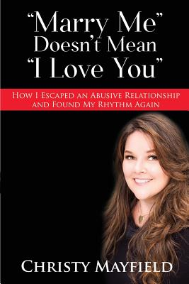 Marry Me Doesn't Mean I Love You: How I Escaped an Abusive Relationship And Found My Rhythm Again Cover Image