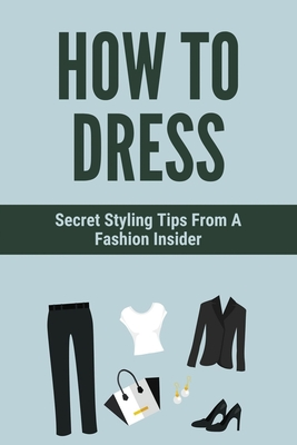 How To Dress: Secret Styling Tips From A Fashion Insider: How The Fashion Model Find The Moves Cover Image