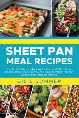 Sheet Pan Meal Recipes: Up To 40 Delicious Recipes for Fast and Effort Free Hands-Off Recipes that You can Enjoy Straight from the Oven in Les Cover Image