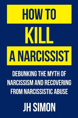 How To Kill A Narcissist: Debunking The Myth Of Narcissism And Recovering From Narcissistic Abuse Cover Image