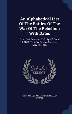 An Alphabetical List of the Battles of the War of the Rebellion with Dates: From Fort Sumpter, S. C., April 12 and 13, 1861, to Kirby Smith's Surrende Cover Image
