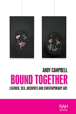 Bound Together: Leather, Sex, Archives and Contemporary Art (Rethinking Art's Histories) Cover Image
