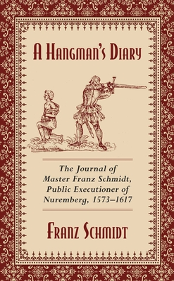 A Hangman's Diary: The Journal of Master Franz Schmidt, Public Executioner of Nuremberg, 1573-1617 Cover Image