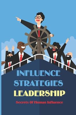 Influence Strategies Leadership: Secrets Of Human Influence: Influence Secrets Of Social Scientists Cover Image