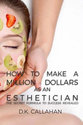 How to Make a Million Dollars as an Esthetician: The Secret Formula to Success Revealed! Cover Image