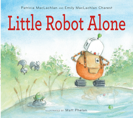 Little Robot Alone by Patricia MacLachlan and Emily MacLachlan Charest