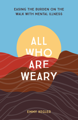 All Who Are Weary: Easing the Burden on the Walk with Mental Illness Cover Image