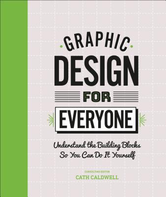 Graphic Design For Everyone: Understand the Building Blocks so You can Do It Yourself Cover Image
