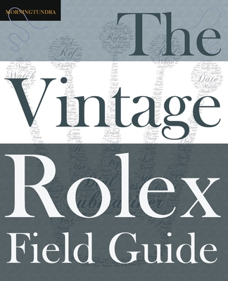 The Vintage Rolex Field Guide: A survival manual for the adventure that is vintage Rolex (Field Guides #1) Cover Image