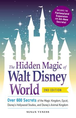 The Hidden Magic of Walt Disney World: Over 600 Secrets of the Magic Kingdom, Epcot, Disney's Hollywood Studios, and Disney's Animal Kingdom Cover Image