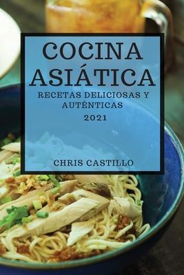 Cocina Asiática 2021 (Asian Recipes 2021 Spanish Edition): Recetas Deliciosas Y Auténticas Cover Image