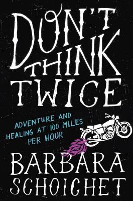 Don't Think Twice: Adventure and Healing at 100 Miles Per Hour Cover Image