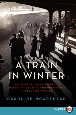 A Train in Winter: An Extraordinary Story of Women, Friendship, and Resistance in Occupied France (Resistance Trilogy #1) Cover Image