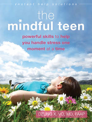 The Mindful Teen: Powerful Skills to Help You Handle Stress One Moment at a Time (Instant Help Solutions) Cover Image