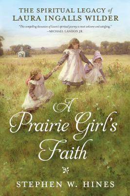 A Prairie Girl's Faith: The Spiritual Legacy of Laura Ingalls Wilder Cover Image