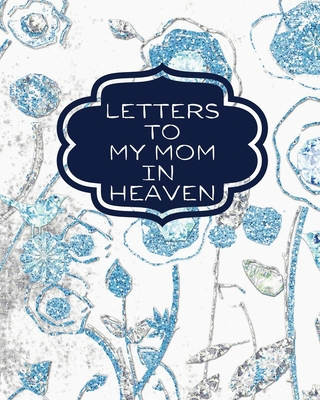 Letters To My Mom In Heaven: : Wonderful Mom Heart Feels Treasure Keepsake Memories Grief Journal Our Story Dear Mom For Daughters For Sons Cover Image