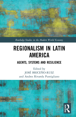 Regionalism in Latin America: Agents, Systems and Resilience (Routledge Studies in the Modern World Economy) Cover Image