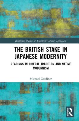 The British Stake in Japanese Modernity: Readings in Liberal Tradition and Native Modernism (Routledge Studies in Twentieth-Century Literature) Cover Image