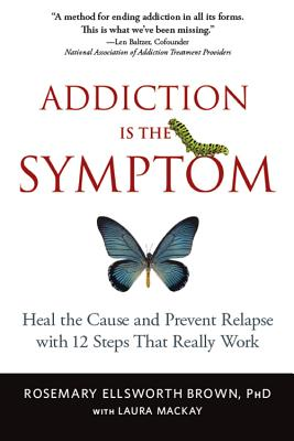 Addiction Is the Symptom: Heal the Cause and Prevent Relapse with 12 Steps That Really Work Cover Image