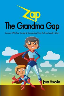 Zap the Grandma Gap: Connect with Your Family by Connecting Them to Their Family History Cover Image