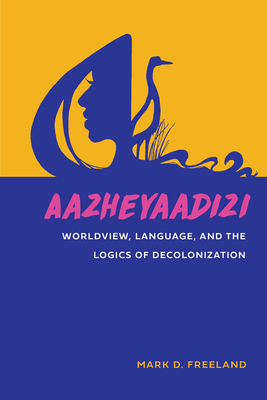 Aazheyaadizi: Worldview, Language, and the Logics of Decolonization (American Indian Studies) Cover Image
