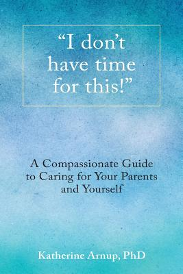 I don't have time for this!: A Compassionate Guide to Caring for Your Parents and Yourself Cover Image