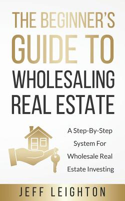 The Beginner's Guide To Wholesaling Real Estate: A Step-By-Step System For Wholesale Real Estate Investing Cover Image