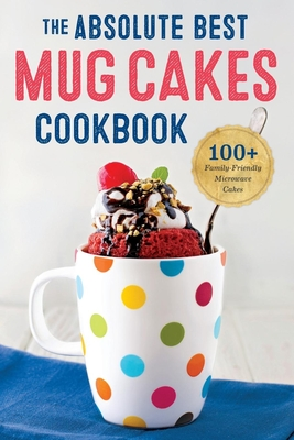 Absolute Best Mug Cakes Cookbook: 100 Family-Friendly Microwave Cakes Cover Image