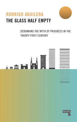 The Glass Half-Empty: Debunking the Myth of Progress in the Twenty-First Century Cover Image